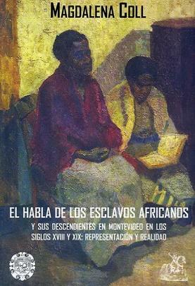 El habla de los esclavos africanos y sus descendientes en Montevideo en los siglos XVIII y XIX